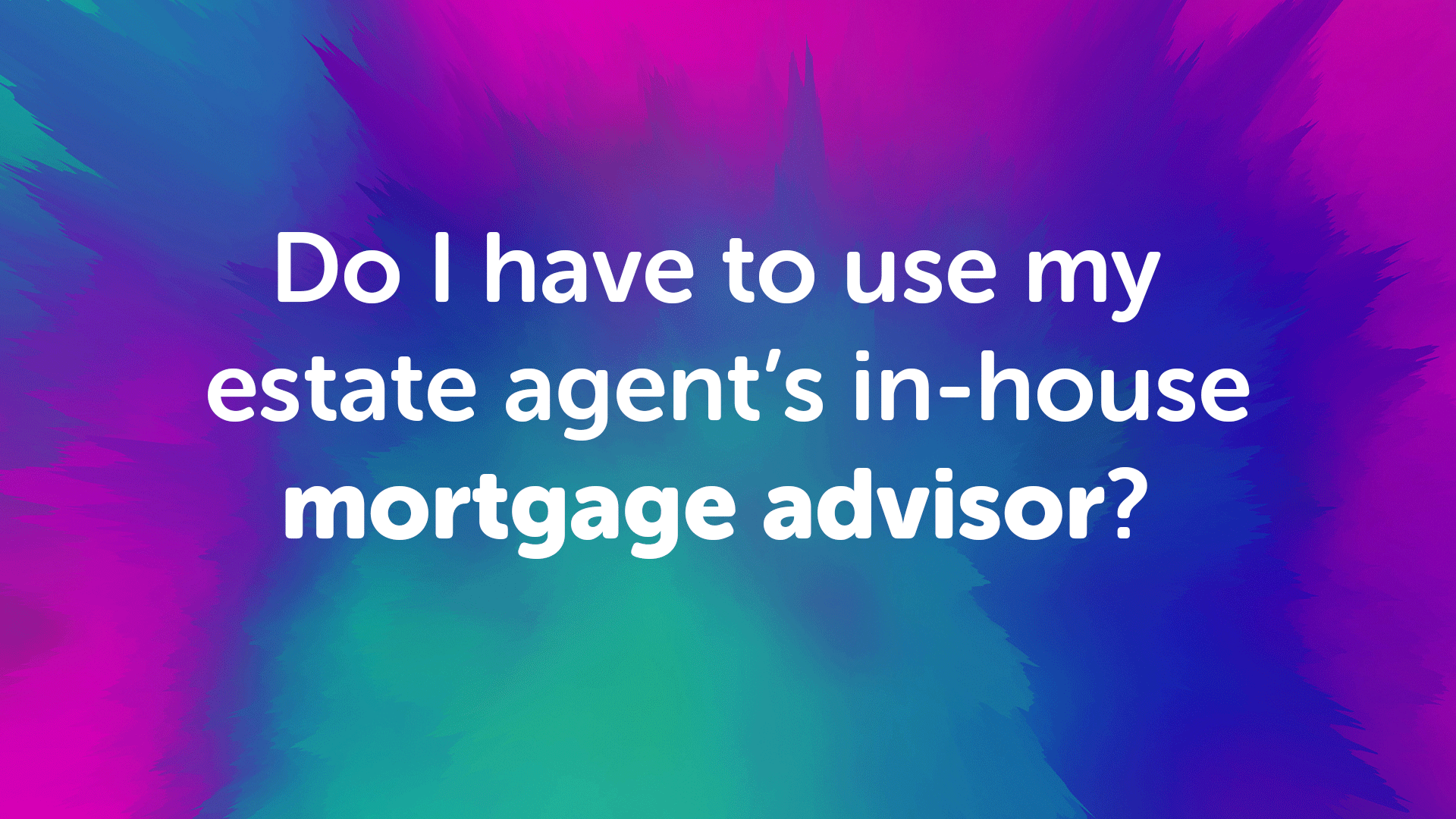 Do I Have to use my Estate Agents in-house Mortgage Advisor?